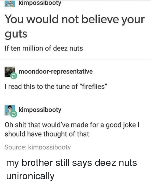 """Deez Nuts: kimpossibooty  You would not believe your  guts  If ten million of deez nuts  moondoor-representative  l read this to the tune of """"fireflies""""  阝る  Oh shit that would've made for a good joke l  kimpossibooty  should have thought of that  Source: kimpossibootv my brother still says deez nuts unironically"""