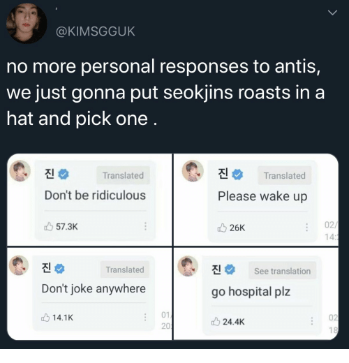 Translation: @KIMSGGUK  no more personal responses to antis,  we just gonna put seokjins roasts in a  hat and pick one .  진  진  Translated  Translated  Don't be ridiculous  Please wake up  02/  14:1  57.3K  26K  진  진  Translated  See translation  Don't joke anywhere  go hospital plz  01  02  14.1K  24.4K  201  18