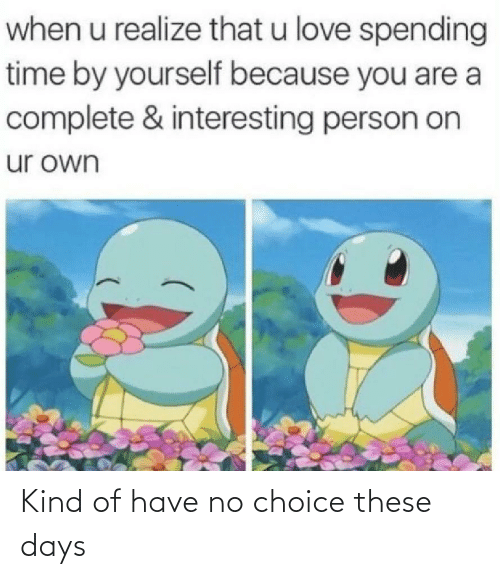 Choice: Kind of have no choice these days