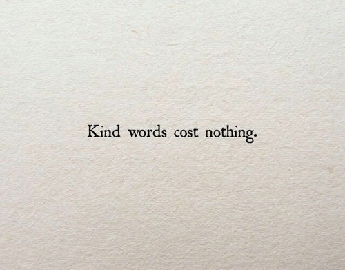 Kind Words: Kind words cost nothing.