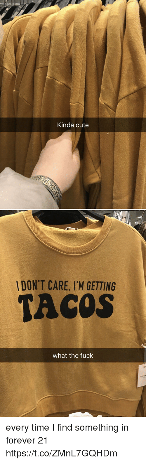 Cute, Forever, and Forever 21: Kinda cute   DON'T CARE. I'M GETTING  TACOS  what the fuck  FOREVER every time I find something in forever 21 https://t.co/ZMnL7GQHDm