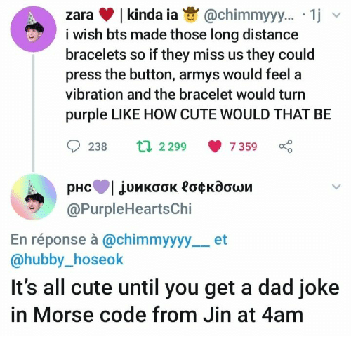 jin: |kinda ia  i wish bts made those long distance  bracelets so if they miss us they could  press the button, armys would feel a  @chimmyy.. 1j  zara  vibration and the bracelet would turi  purple LIKE HOW CUTE WOULD THAT BE  t 2299  238  7 359  рнсТjuикоок Роскдоши  @PurpleHeartsChi  En réponse à @chimmyyyy  @hubby_hoseok  et  It's all cute until you get a dad joke  in Morse code from Jin at 4am