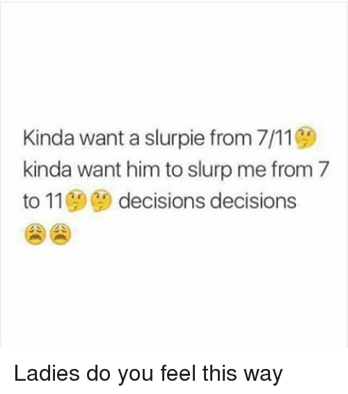 Dank Memes: Kinda want a slurpie from 7/11  kinda want him to slurp me from 7  to 11  decisions decisions Ladies do you feel this way