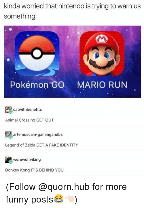 Dank, Donkey, and Nintendo: kinda worried that nintendo is trying to warn us  something  Pokémon GO  MARIO RUN  catwith benefits  Animal Crossing GET OUT  artemuscain-gamingandbs  Legend of Zelda GET A FAKE IDENTITY  werewolfviking  Donkey Kong IT'S BEHIND YOU (Follow @quorn.hub for more funny posts😂👈🏻)