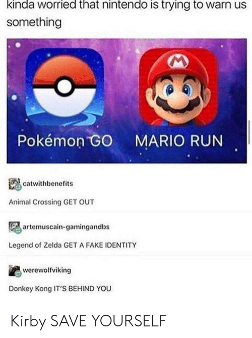 Zelda: kinda worried that nintendo is trying to warn us  something  Pokémon GO  MARIO RUN  catwithbenefits  Animal Crossing GET OUT  artemuscain-gamingandbs  Legend of Zelda GET A FAKE IDENTITY  werewolfviking  Donkey Kong IT'S BEHIND YOU Kirby SAVE YOURSELF