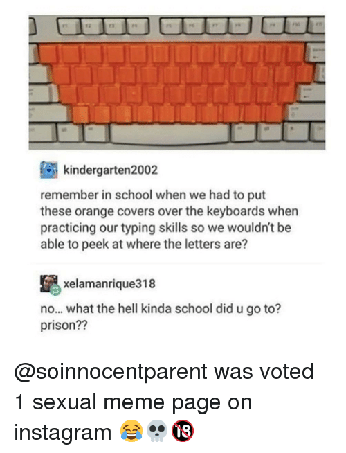 Instagram, Meme, and Memes: kindergarten2002  remember in school when we had to put  these orange covers over the keyboards when  practicing our typing skills so we wouldn't be  able to peek at where the letters are?  xelamanrique318  no... what the hell kinda school did u go to?  prison?? @soinnocentparent was voted 1 sexual meme page on instagram 😂💀🔞