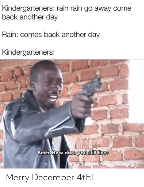 Another Day: Kindergarteners: rain rain go away come  back another day  Rain: comes back another day  Kindergarteners:  Bitch. How dare you still live? Merry December 4th!