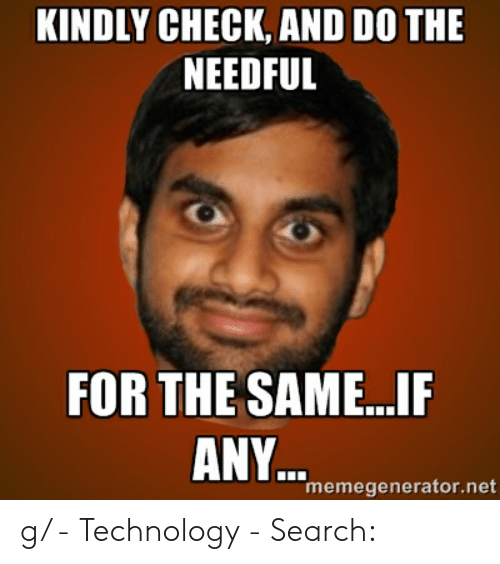 do the needful: KINDLY CHECK, AND DO THE  NEEDFUL  FOR THE SAME...IP  ANY  memegenerator.net g/ - Technology - Search: