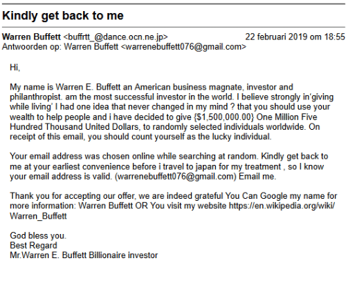 Februari: Kindly get back to me  Warren Buffett <buffrtt_@dance.ocn.ne.jp>  Antwoorden op: Warren Buffett <warrenebuffett076@gmail.com>  22 februari 2019 om 18:55  Hi  My name is Warren E. Buffett an American business magnate, investor and  philanthropist. am the most successful investor in the world. I believe strongly in'giving  while living' I had one idea that never changed in my mind ? that you should use your  wealth to help people and i have decided to gve $1,500,000.00) One Million Five  Hundred Thousand United Dollars, to randomly selected individuals worldwide. On  receipt of this email, you should count yourself as the lucky individual.  Your email address was chosen online while searching at random. Kindly get back to  me at your earliest convenience before i travel to japan for my treatment, so l know  your email address is valid. (warrenebuffett076@gmail.com) Email me  Thank you for accepting our offer, we are indeed grateful You Can Google my name for  more information: Warren Buffett OR You visit my website https:l/en.wikipedia.org/wiki/  Warren_Buffett  God bless you  Best Regard  Mr.Warren E. Buffett Billionaire investor