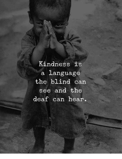 Kindness: Kindness is  a language  the blind can  see and the  deaf can hear.