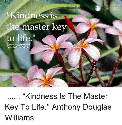 """Memes, 🤖, and Divinity: Kindness is  the master key  to life.  Anthony Douglas Williams  Inside the Divine Pattern ....... """"Kindness Is The Master Key To Life."""" Anthony Douglas Williams"""