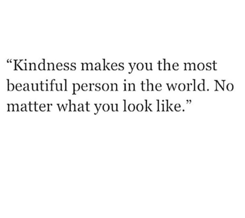 """most beautiful: """"Kindness makes you the most  beautiful person in the world. No  matter what you look like.""""  05"""