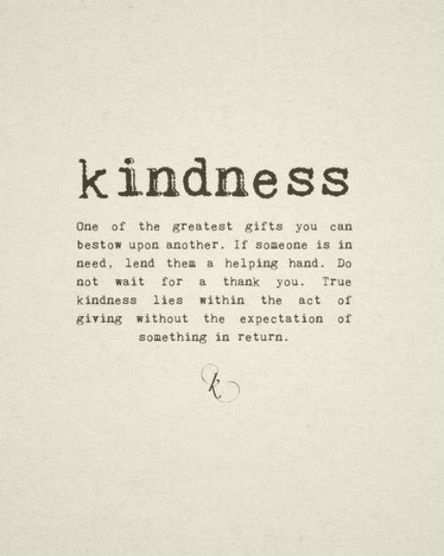 In Need: kindness  One of the greatest gifts you can  bestow upon another. If someone is in  need, lend thea a helping hand. Do  not wait for a thank you. True  kindness lies within the act of  giving without the expectation of  something in return.