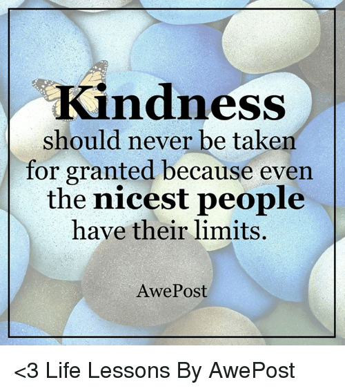 taken for granted: Kindness  should never be taken  for granted because even  the nicest people  have their limits.  Awe Post <3 Life Lessons By AwePost