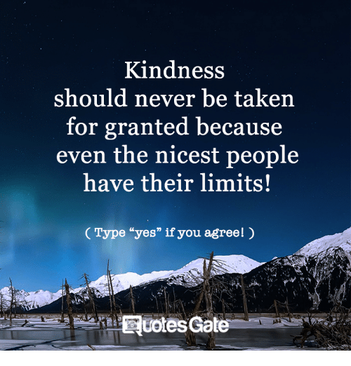 "taken for granted: Kindness  should never be taken  for granted because  even the nicest people  have their limits!  Type ""yes"" if  you agreel)  Ruotes Gate"