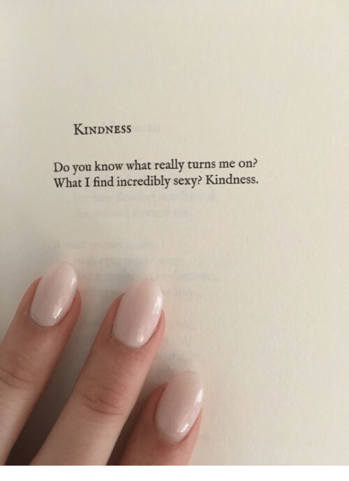 turns me on: KINDNESSs  Do you know what really turns me on?  What I find incredibly sexy? Kindness.