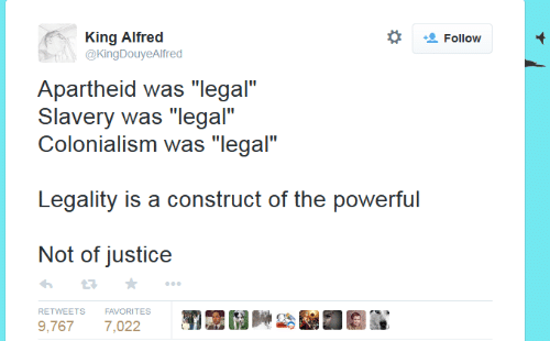 """Apartheid: *  King Alfrec  @KingDouyeAlfred  Follow  Apartheid was """"legal""""  Slavery was """"legal""""  Colonialism was """"legal""""  Legality is a construct of the powerful  Not of justice  わ ★  RETWEETS FAVORITES  9,7677,022"""