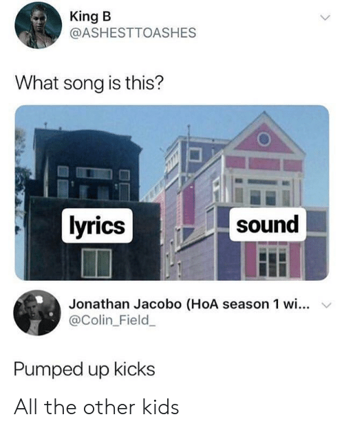 Colin: King B  @ASHESTTOASHES  What song is this?  lyrics  sound  Jonathan Jacobo (HoA season 1 wi... v  @Colin_Field  Pumped up kicks All the other kids