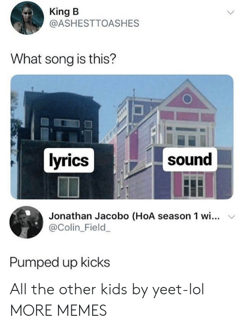 Colin: King B  @ASHESTTOASHES  What song is this?  lyrics  sound  Jonathan Jacobo (HoA season 1 wi... v  @Colin_Field  Pumped up kicks All the other kids by yeet-lol MORE MEMES