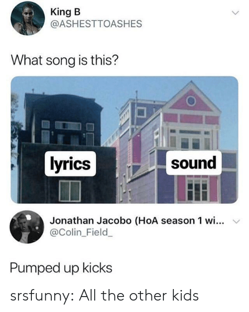 Colin: King B  @ASHESTTOASHES  What song is this?  lyrics  sound  Jonathan Jacobo (HoA season 1 wi... v  @Colin_Field  Pumped up kicks srsfunny:  All the other kids