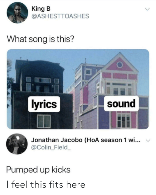Colin: King B  @ASHESTTOASHES  What song is this?  lyrics  sound  Jonathan Jacobo (HoA season 1 wi...  @Colin_Field_  Pumped up kicks I feel this fits here
