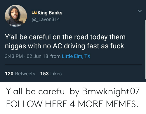 No Ac: King Banks  @ Lavon314  vou cant  Y'all be careful on the road today them  niggas with no AC driving fast as fuck  3:43 PM.02 Jun 18 from Little Elm, TX  120 Retweets 153 Likes Y'all be careful by Bmwknight07 FOLLOW HERE 4 MORE MEMES.