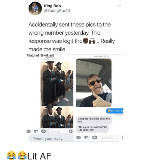 Legitly: King Bob  @YoungGus10  Accidentally sent these pics to the  wrong number yesterday. The  response was legit tho.Really  made me smile  Featured @will ent  esterday 635P  MY GUY!!  Read este  Congrats fellas the skies the  imit!  Hhttps:/fitun.es/us/P5xYib?  O  i=1237941866  Message  Tweet your reply 😂😂Lit AF