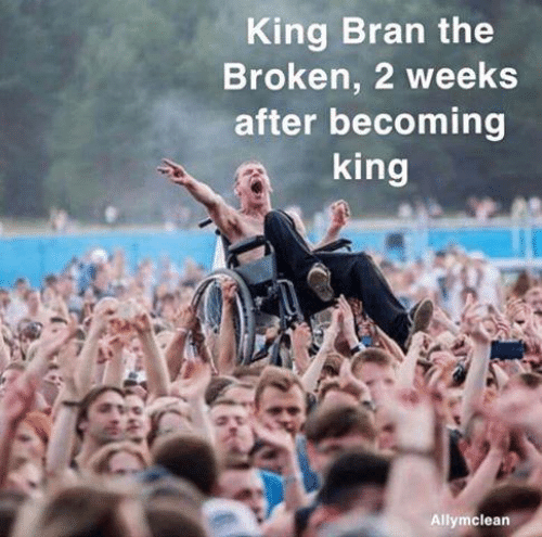 bran: King Bran the  Broken, 2 weeks  after becoming  king  Allymclean