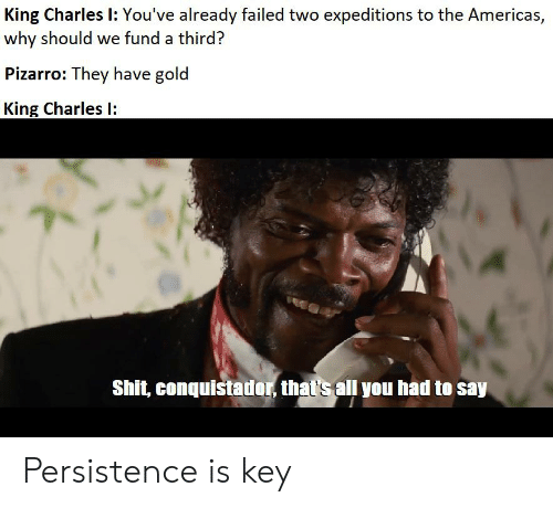 Conquistador: King Charles I: You've already failed two expeditions to the Americas,  why should we fund a third?  Pizarro: They have gold  King Charles  Shit, conquistador, that's all you had Persistence is key