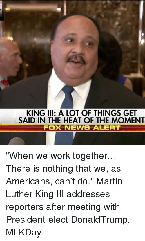 """Martin, Memes, and Heat: KING III: A LOT OF THINGS GET  SAID IN THE HEAT OF THE MOMENT  FOX NEWIS ALERT """"When we work together… There is nothing that we, as Americans, can't do."""" Martin Luther King III addresses reporters after meeting with President-elect DonaldTrump. MLKDay"""