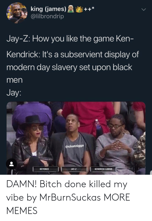 Jay Z: king (james)++*  @lilbrondrip  Jay-Z: How you like the game Ken-  Kendrick: It's a subservient display of  modern day slavery set upon black  men  Jay  @chatnigga  EYONCE  AY  KENDRICK LAMAR DAMN! Bitch done killed my vibe by MrBurnSuckas MORE MEMES