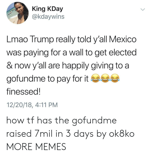Finessed: King KDay  @kdaywins  Lmao Trump really told y'all Mexico  was paying for a wall to get elected  & now y'all are happily giving to a  gofundme to pay for it ea  finessed!  12/20/18, 4:11 PM how tf has the gofundme raised 7mil in 3 days by ok8ko MORE MEMES