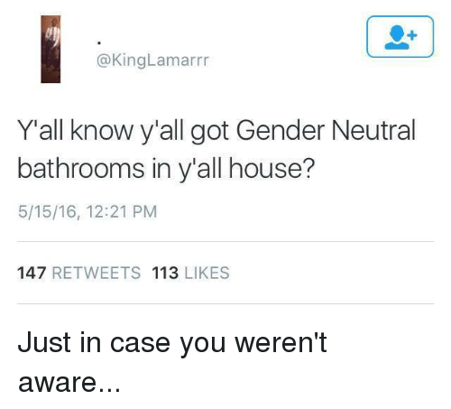 Memes, 🤖, and Gender: @King Lamarrr  Y all know y'all got Gender Neutral  bathrooms in y all house?  5/15/16, 12:21 PM  147  RETWEETS 113  LIKES Just in case you weren't aware...