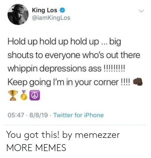 Keep Going: King Los  @iamKingLos  Hold up hold up hold up.. big  shouts to everyone who's out there  whippin depressions ass!!!!!!  Keep going I'm in your corner!!  05:47 8/8/19 Twitter for iPhone You got this! by memezzer MORE MEMES