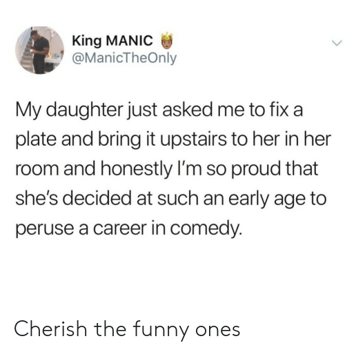An Early: King MANIC  @ManicTheOnly  My daughter just asked me to fix a  plate and bring it upstairs to her in her  room and honestly I'm so proud that  she's decided at such an early age to  peruse a career in comedy. Cherish the funny ones