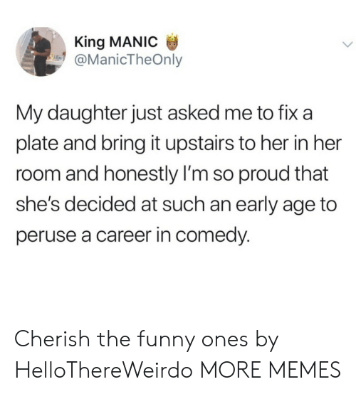 An Early: King MANIC  @ManicTheOnly  My daughter just asked me to fix a  plate and bring it upstairs to her in her  room and honestly I'm so proud that  she's decided at such an early age to  peruse a career in comedy. Cherish the funny ones by HelloThereWeirdo MORE MEMES