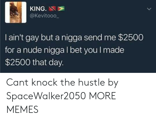 hustle: KING.N  @Kevitooo  I ain't gay but a nigga send me $2500  for a nude nigga I bet you I made  $2500 that day. Cant knock the hustle by SpaceWalker2050 MORE MEMES