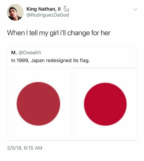 Dank, Girl, and Japan: King Nathan, 11  @RodriguezDaGod  When l tell my girl ill change for her  M. @Owaahh  In 1999, Japan redesigned its flag  2/5/18, 6:15 AM
