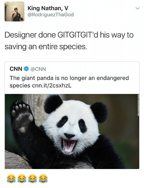 cnn.com, Desiigner, and Panda: King Nathan, V  @RodriguezThaGod  Desiigner done GITGITGIT'd his way to  saving an entire species.  CNNネ@CNN  The giant panda is no longer an endangered  species cnn.it/2csxhzL 😂😂😂😂