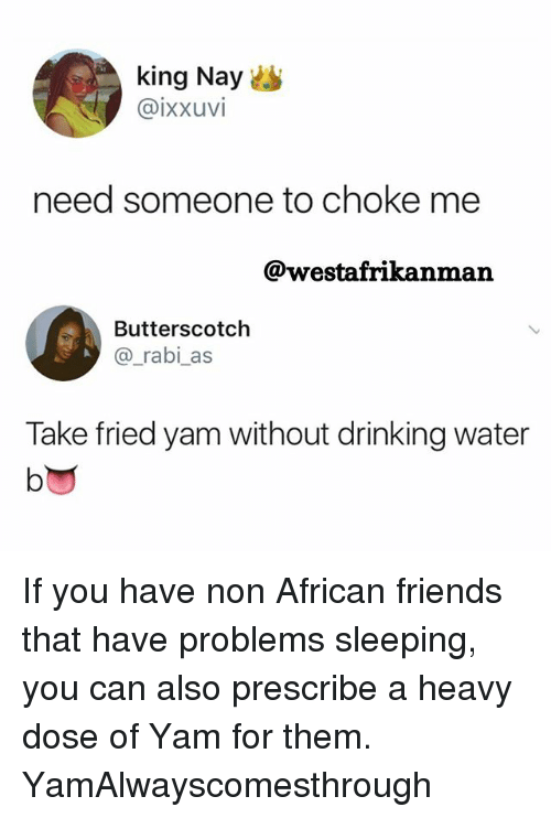 Drinking, Friends, and Memes: king Nayes  @ixxuvi  need someone to choke me  @westafrikanman  Butterscotch  @_rabi as  Take fried yam without drinking water  lo If you have non African friends that have problems sleeping, you can also prescribe a heavy dose of Yam for them. YamAlwayscomesthrough