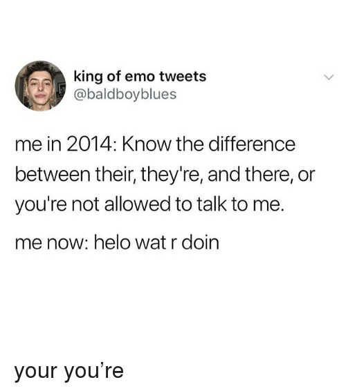 Emo, Memes, and Wat: king of emo tweets  @baldboyblues  me in 2014: Know the difference  between their, they're, and there, or  you're not allowed to talk to me.  me now: helo wat r doin your you're