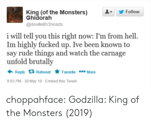 Carnage: King (of the Monsters)  Ghidorah  1 Follow  @devilwith3heads  i will tell you this right now: I'm from hell  Im highly fucked up. Ive been known to  say rude things and watch the carnage  unfold brutally  Reply Retweet Favorite More  9:03 PM-30 May 19 Embed this Tweet choppahface:  Godzilla: King of the Monsters (2019)