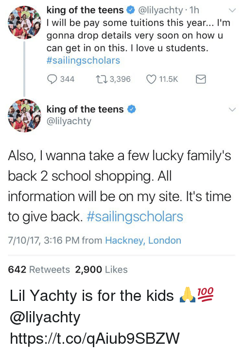 Love, Memes, and School: king of the teens @lilyachty 1h  I will be pay some tuitions this year... I'm  gonna drop details very soon on how u  can get in on this. I love u students.  #sallingscholars  0344 t 3,396 11.5K  king of the teens  @lilyachty  Also, I wanna take a few lucky family's  back 2 school shopping. All  information will be on my site. It's time  to give back. #sailingscholars  7/10/17, 3:16 PM from Hackney, London  642 Retweets 2,900 Likes Lil Yachty is for the kids 🙏💯 @lilyachty https://t.co/qAiub9SBZW