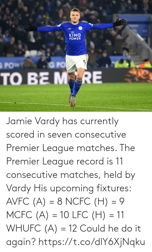 vardy: KING  POWER  G POW  Tale  GPO  TO BE MRE Jamie Vardy has currently scored in seven consecutive Premier League matches.   The Premier League record is 11 consecutive matches, held by Vardy  His upcoming fixtures:  AVFC (A) = 8 NCFC (H) = 9 MCFC (A) = 10 LFC (H) = 11 WHUFC (A) = 12  Could he do it again? https://t.co/dlY6XjNqku