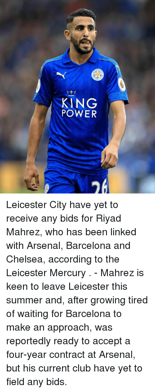 Arsenal, Barcelona, and Chelsea: KING  POWER Leicester City have yet to receive any bids for Riyad Mahrez, who has been linked with Arsenal, Barcelona and Chelsea, according to the Leicester Mercury . - Mahrez is keen to leave Leicester this summer and, after growing tired of waiting for Barcelona to make an approach, was reportedly ready to accept a four-year contract at Arsenal, but his current club have yet to field any bids.