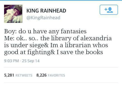 Dank, Under Siege, and 🤖: KING RAINHEAD  @King Rainhead  Boy: do u have any fantasies  Me: ok.. so.. the library of alexandria  is under siege& Im a librarian whos  good at fighting& I save the books  9:03 PM 25 Sep 14  5,281  RETWEETS 8,226  FAVORITES