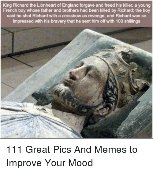 bravery: King Richard the Lionheart of England forgave and freed his killer, a young  French boy whose father and brothers had been killed by Richard; the boy  said he shot Richard with a crossbow as revenge, and Richard was so  impressed with his bravery that he sent him off with 100 shillings 111 Great Pics And Memes to Improve Your Mood