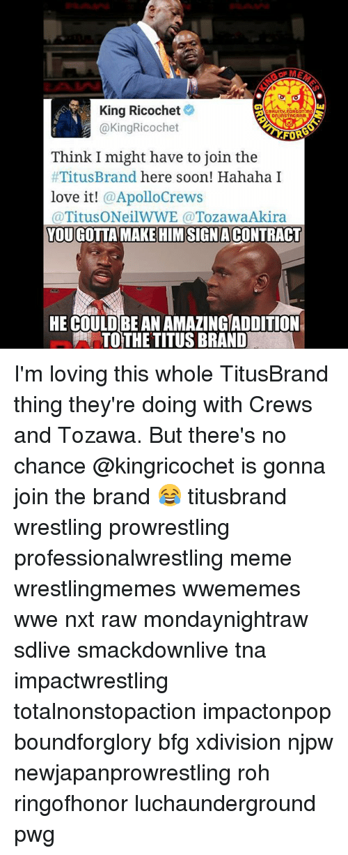tna: King Ricochet  RRUITV FORGOT ME  STR GRAM,  KingRicochet  Think I might have to join the  Titus Brand here soon! Hahaha I  love it!  Apollo Crews  (a Titus O NeilWWE a Tozawa Akira  TOUGOTTA MAKE HIMSIGNACONTRACT  HE COULD BE AN AMAZINGIADDITION  TOTHE TITUSBRAND I'm loving this whole TitusBrand thing they're doing with Crews and Tozawa. But there's no chance @kingricochet is gonna join the brand 😂 titusbrand wrestling prowrestling professionalwrestling meme wrestlingmemes wwememes wwe nxt raw mondaynightraw sdlive smackdownlive tna impactwrestling totalnonstopaction impactonpop boundforglory bfg xdivision njpw newjapanprowrestling roh ringofhonor luchaunderground pwg