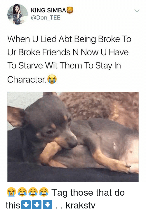 Being broke: KING SIMBA  @Don_TEE  When U Lied Abt Being Broke To  Ur Broke Friends N Now U Have  To Starve Wit Them To Stay In  Character. 😭😂😂😂 Tag those that do this⬇️⬇️⬇️ . . krakstv