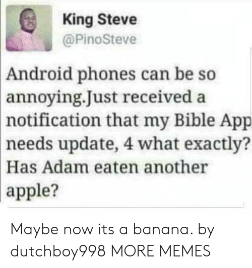 So Annoying: King Steve  @PinoSteve  Android phones can be so  annoying.Just received a  notification  that my Bible App  needs update, 4 what exactly?  Has Adam eaten another  apple? Maybe now its a banana. by dutchboy998 MORE MEMES